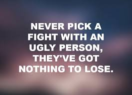 Good Person Quotes Extraordinary Never Pick A Fight With An Ugly Person They've Got Nothing To Lose