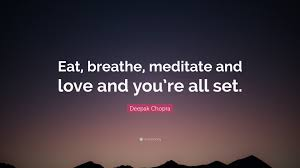 Deepak Chopra Quote Eat Breathe Meditate And Love And Youre All