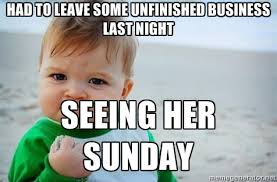 Had to leave some unfinished business last night Seeing her Sunday ... via Relatably.com