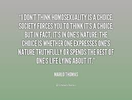 I don't think homosexuality is a choice. Society forces you to ...