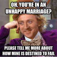 oh, you're in an unhappy marriage? please tell me more about how ... via Relatably.com