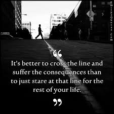 Life Line Quotes It's better to cross the line and suffer the consequences than to 55