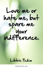 Love Me Or Hate Me Quotes Impressive Love Me Or Hate Me But Spare Me Your Indifference Libbie Fudim