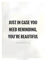 Quotes On You Are Beautiful Best Of Just In Case You Need Reminding You're Beautiful Picture Quotes