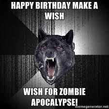 Happy Birthday Make a Wish wish for zombie apocalypse! - Insanity ... via Relatably.com