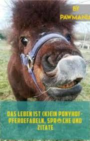 Das Leben Ist Kein Ponyhof Pferdefabeln Sprüche Und Zitate Das