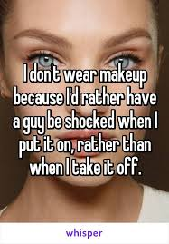 i don t wear makeup because i d rather have a guy be shocked when i put it on rather than when i take it off