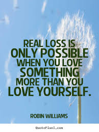 Quotes About Love And Loss Enchanting Real Loss Is Only Possible When You Love Something Robin Williams