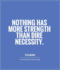 Nothing has more strength than dire necessity. -Euripides