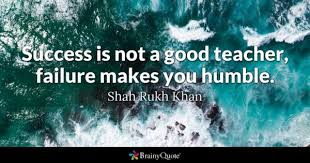success quotes page brainyquote success is not a good teacher failure makes you humble shah rukh khan