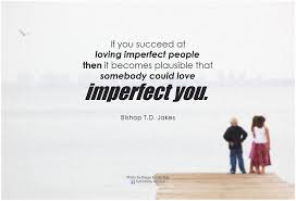 Imperfect Love Quotes Best Bishop TD Jakes If You Succeed At Loving Imperfect Peopl Flickr