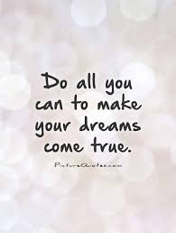 All Your Dreams Come True Quote Best Of Do All You Can To Make Your Dreams Come True Picture Quotes
