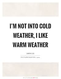 Cold Weather Quotes Interesting I'm Not Into Cold Weather I Like Warm Weather Picture Quotes