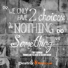 human trafficking quotes to inspire you your friends  we only have two choices do something or do nothing tony kirwan ""