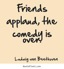 Quotes About Friendship Over Friends applaud the comedy is over Ludwig Van Beethoven top 45