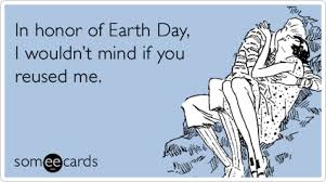 Restore our earth and save the planet. In Honor Of Earth Day I Wouldn T Mind If You Reused Me Pinterest Humor Flirting Humor Ecards Funny