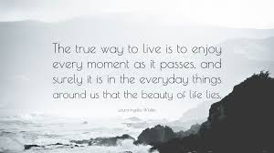 """Enjoy The Beauty Of Life Quotes Best of Laura Ingalls Wilder Quote """"The True Way To Live Is To Enjoy Every"""