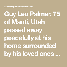 Guy Leo Palmer, 75 of Manti, Utah passed away peacefully at his home  surrounded by his loved ones on April 15, 2019.   Guys, Obituaries, First  love
