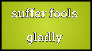 Suffer Fools Lightly Suffer Fools Gladly Meaning