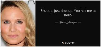 You Had Me At Hello Quote Interesting Renee Zellweger Quote Shut Up Just Shut Up You Had Me At 'hello'