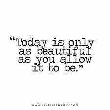 Beautiful Quotes For Today Best of Today Is Only As Beautiful As You Allow It To Be
