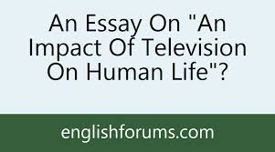 an essay on an impact of television on human life