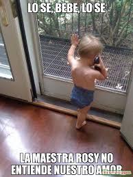 lo se, bebe, lo se la maestra rosy no entiende nuestro amor meme ... via Relatably.com