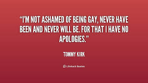 I'm not ashamed of being gay, never have been and never will be ... via Relatably.com