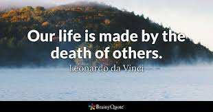 Da Vinci Quotes Mesmerizing Our Life Is Made By The Death Of Others Leonardo Da Vinci