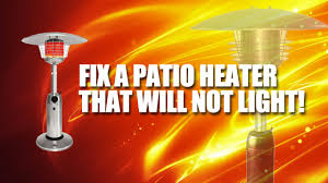 Heater Won T Light How To Fix A Tall Patio Heater That Wont Light