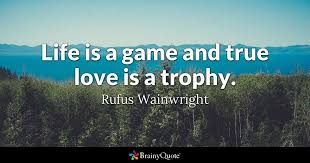True Love Is Quotes Custom Life Is A Game And True Love Is A Trophy Rufus Wainwright
