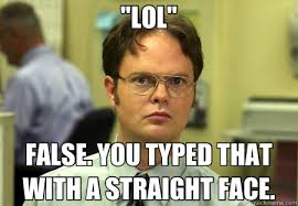 """LOL"""" FALSE. YOU TYPED THAT WITH A STRAIGHT FACE. - Schrute - quickmeme via Relatably.com"""