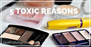 5 toxic reasons i gave my make up a make over healthylivinghowto