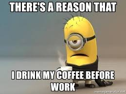 Although the before coffee koala is a frightening sight, indeed, you know it's not that far from the truth. There S A Reason That I Drink My Coffee Before Work Pissed Minion Meme Generator