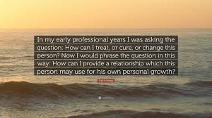 "Quotes About Change And Growth Impressive Carl R Rogers Quote ""In My Early Professional Years I Was Asking"