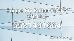 Specific videos are available for the users on the youtube platform. Google My Bulbul Funny Song Roblox Id Roblox Music Codes