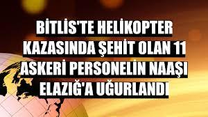 Bitlis'te helikopter kazasında şehit olan 11 askeri personelin naaşı  Elazığ'a uğurlandı - Bitlis Haberleri - Diyadinnet
