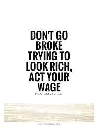 Financial Quotes Extraordinary Don't Go Broke Trying To Look Rich Act Your Wage Picture Quotes