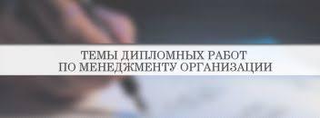 Темы дипломных работ список примеры рекоменации Темы дипломных работ по менеджменту организации