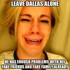 LEAVE DALLAS ALONE HE HAS ENOugh problems with his fake friends ... via Relatably.com