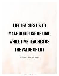 Value Of Life Quotes Enchanting Lifeteachesustomakegooduseoftimewhiletimeteachesusthe