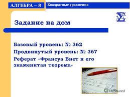 Презентация на тему Решение квадратных уравнений класс  4 Задание на дом Базовый уровень 362 Продвинутый уровень 367 Реферат Франсуа Виет и его знаменитая теорема АЛГЕБРА 8 Квадратные уравнения