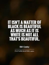 Black Beauty Quote Best of It Isn't A Matter Of Black Is Beautiful As Much As It Is White