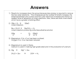 answers 1 reactivity increases down the group because less energy is required to remove the