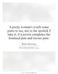 A Woman's Worth Quotes Impressive A Pretty Woman's Worth Some Pains To See Nor Is She Spoiled I