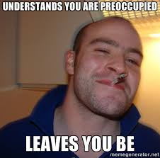 Understands you are Preoccupied Leaves you be - Good Guy Greg ... via Relatably.com