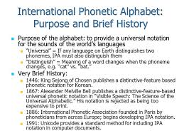 The international phonetic alphabet (ipa) is a system of phonetic notation devised by linguists to accurately and uniquely represent each of the wide variety of sounds ( phones or phonemes ) used in spoken human language. Ece 598 The Speech Chain Lecture 9 Consonants Today International Phonetic Alphabet International Phonetic Alphabet History History Sampa An Ipa Ppt Download
