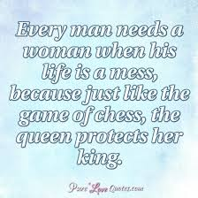 Man Quotes About Life Cool Every Man Needs A Woman When His Life Is A Mess Because Just Like