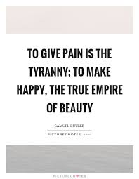 Pain Is Beauty Quote Best of To Give Pain Is The Tyranny To Make Happy The True Empire Of