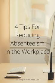 Tips In Small Business Workplace The 4 Absenteeism Thriving Reducing For –